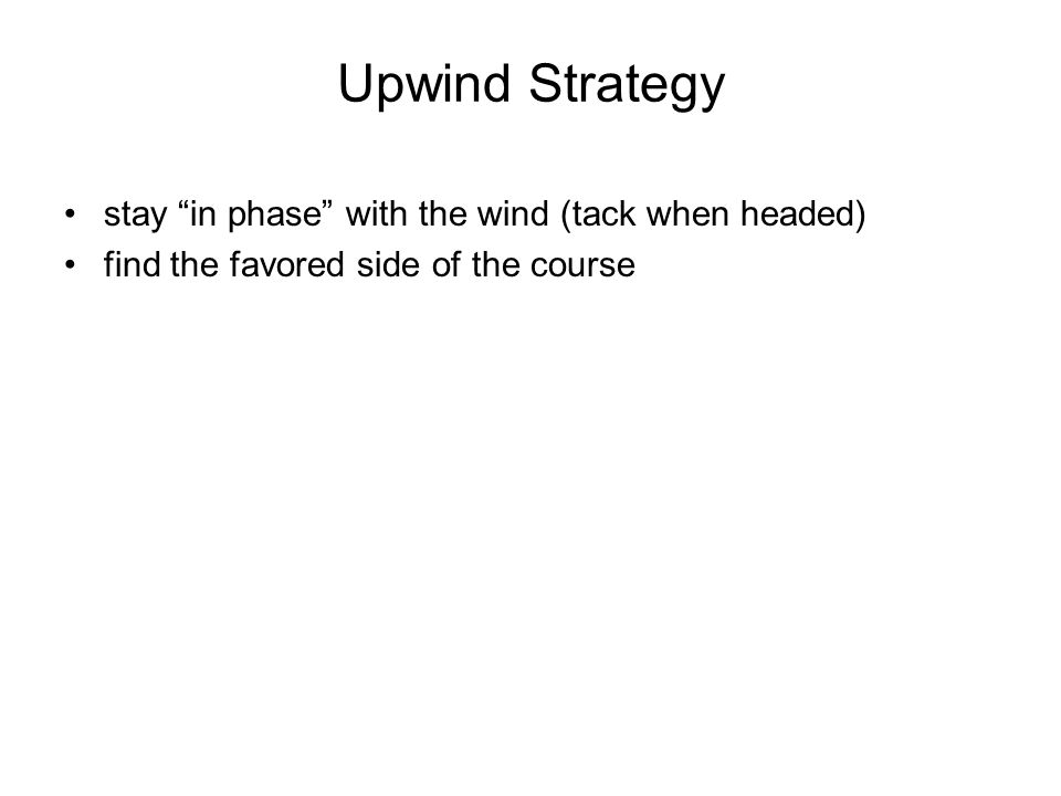 Upwind Strategy stay in phase with the wind (tack when headed) find the favored side of the course