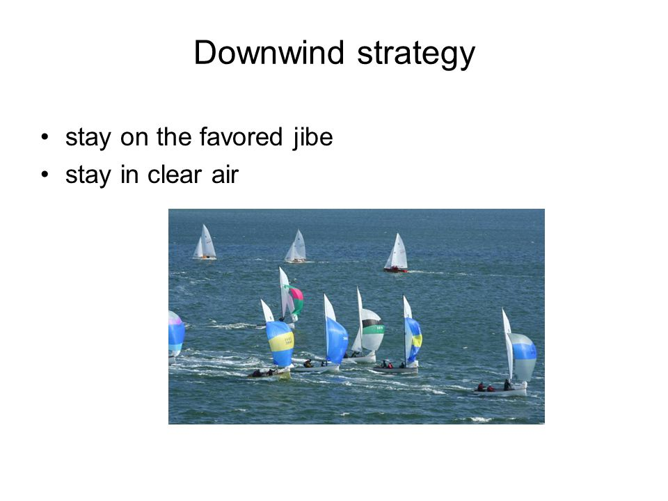 Downwind strategy stay on the favored jibe stay in clear air