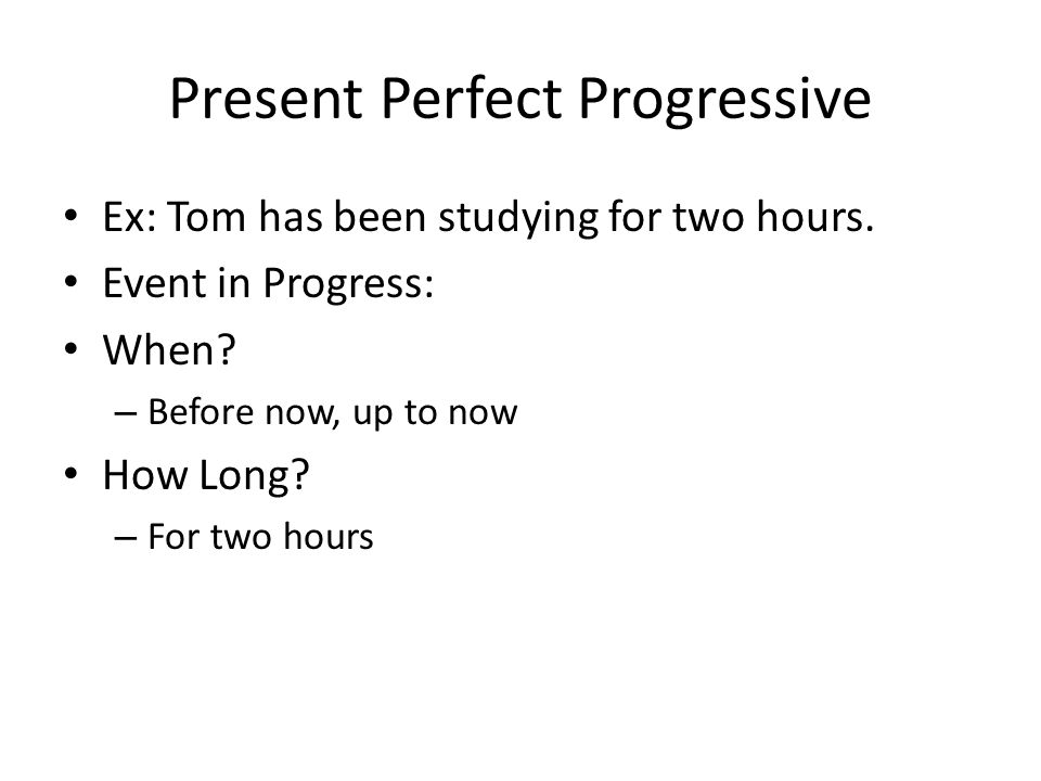 Present Perfect Progressive Ex: Tom has been studying for two hours. Event in Progress: When? – Before now, up to now How Long? – For two hours