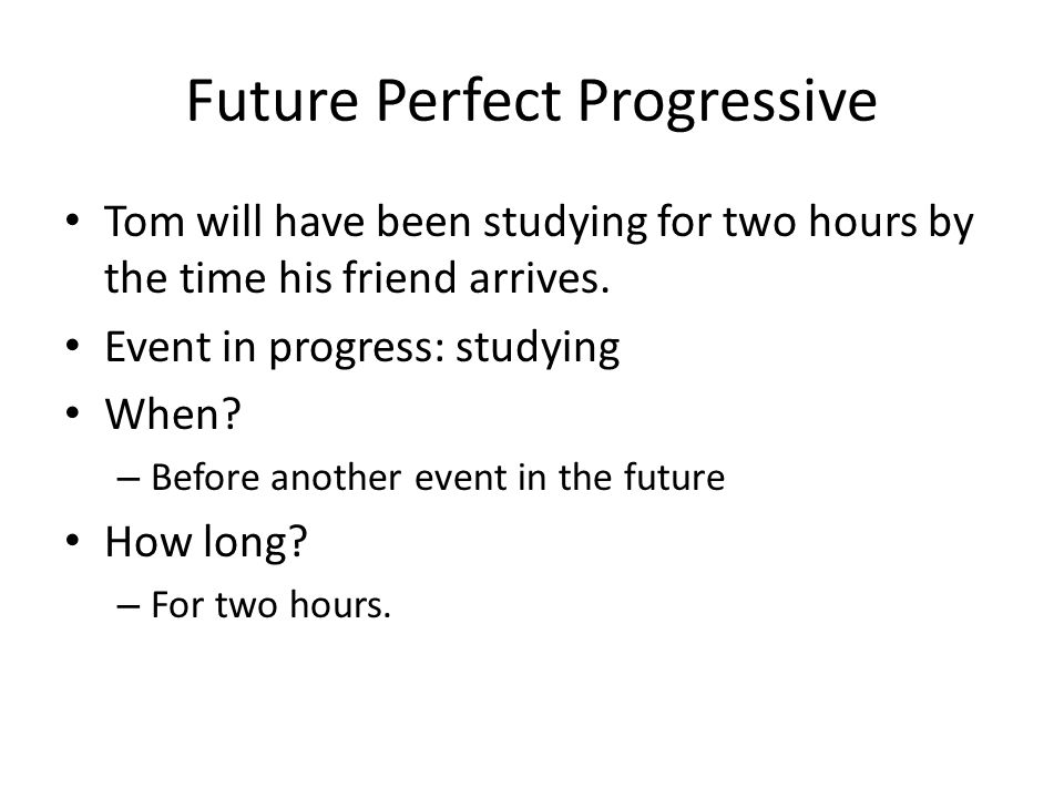 Future Perfect Progressive Tom will have been studying for two hours by the time his friend arrives. Event in progress: studying When? – Before anothe