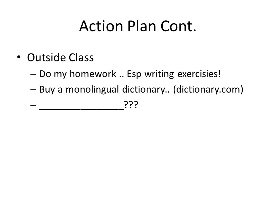 Action Plan Cont. Outside Class – Do my homework.. Esp writing exercisies! – Buy a monolingual dictionary.. (dictionary.com) – ________________???