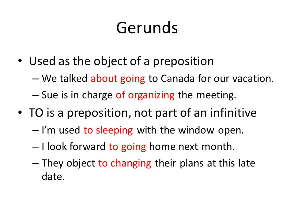 Gerunds Used as the object of a preposition – We talked about going to Canada for our vacation. – Sue is in charge of organizing the meeting. TO is a