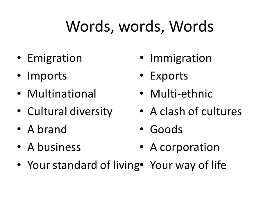 Words, words, Words Emigration Imports Multinational Cultural diversity A brand A business Your standard of living Immigration Exports Multi-ethnic A
