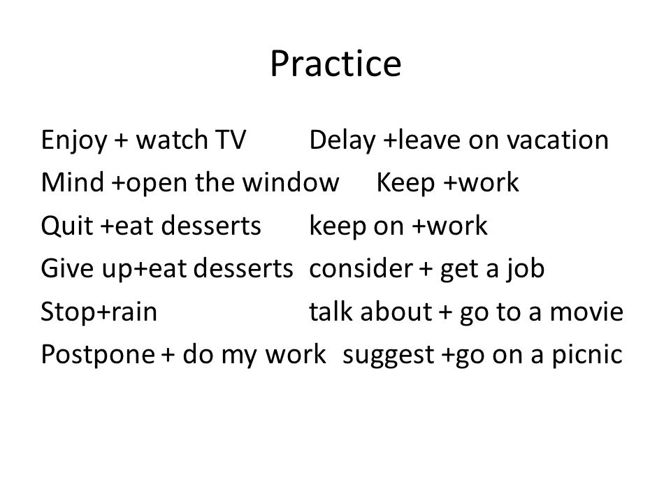 Practice Enjoy + watch TVDelay +leave on vacation Mind +open the windowKeep +work Quit +eat dessertskeep on +work Give up+eat dessertsconsider + get a