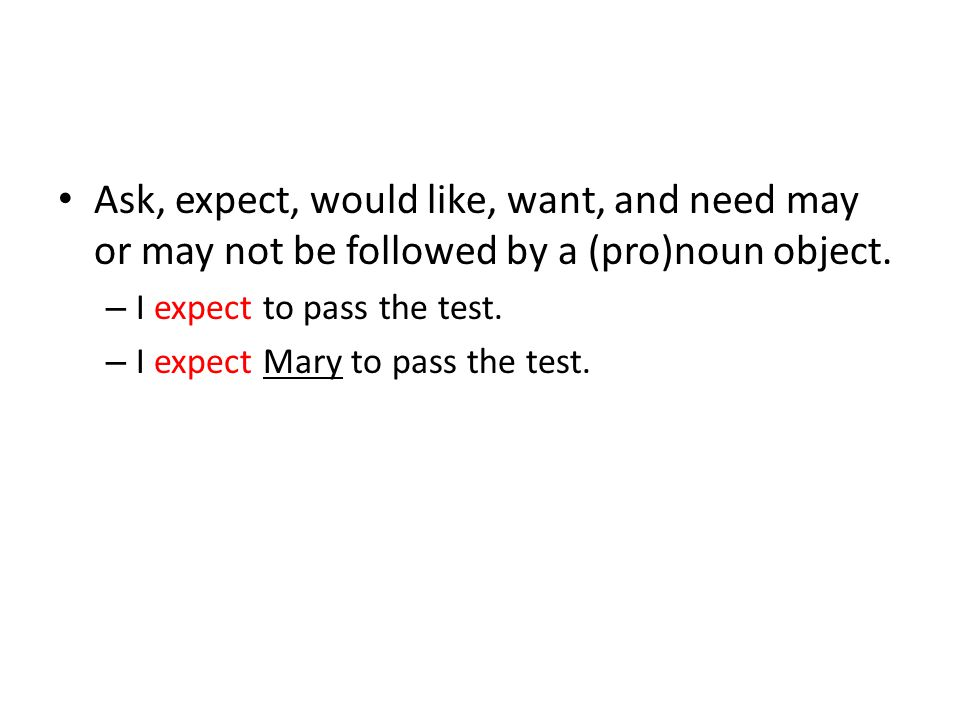 Ask, expect, would like, want, and need may or may not be followed by a (pro)noun object. – I expect to pass the test. – I expect Mary to pass the tes