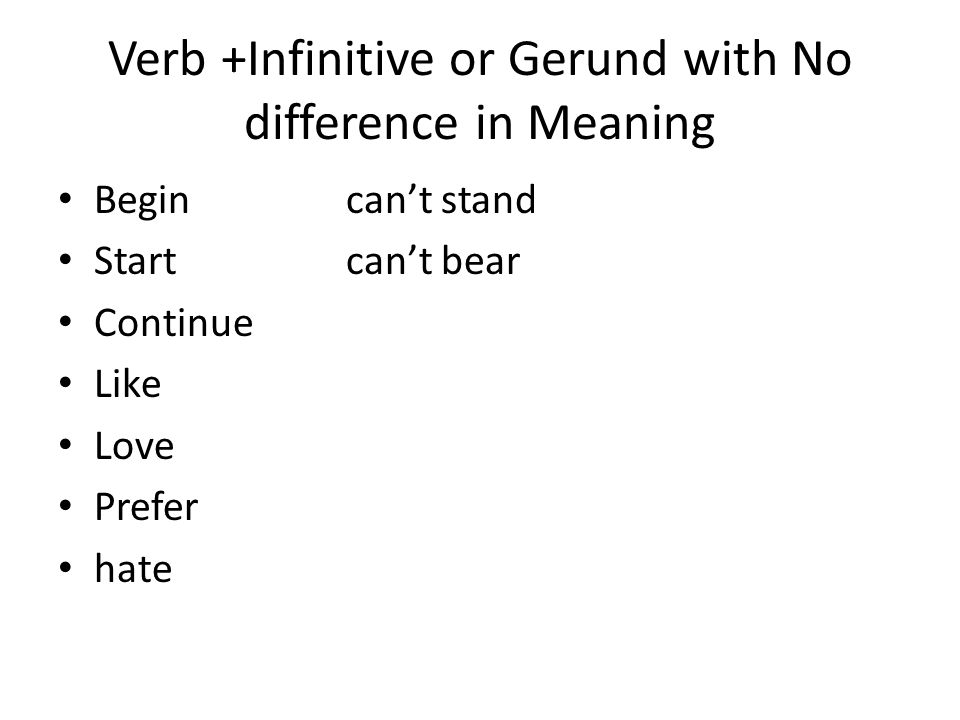 Verb +Infinitive or Gerund with No difference in Meaning Begincan't stand Startcan't bear Continue Like Love Prefer hate