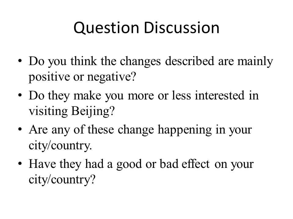 Question Discussion Do you think the changes described are mainly positive or negative? Do they make you more or less interested in visiting Beijing?