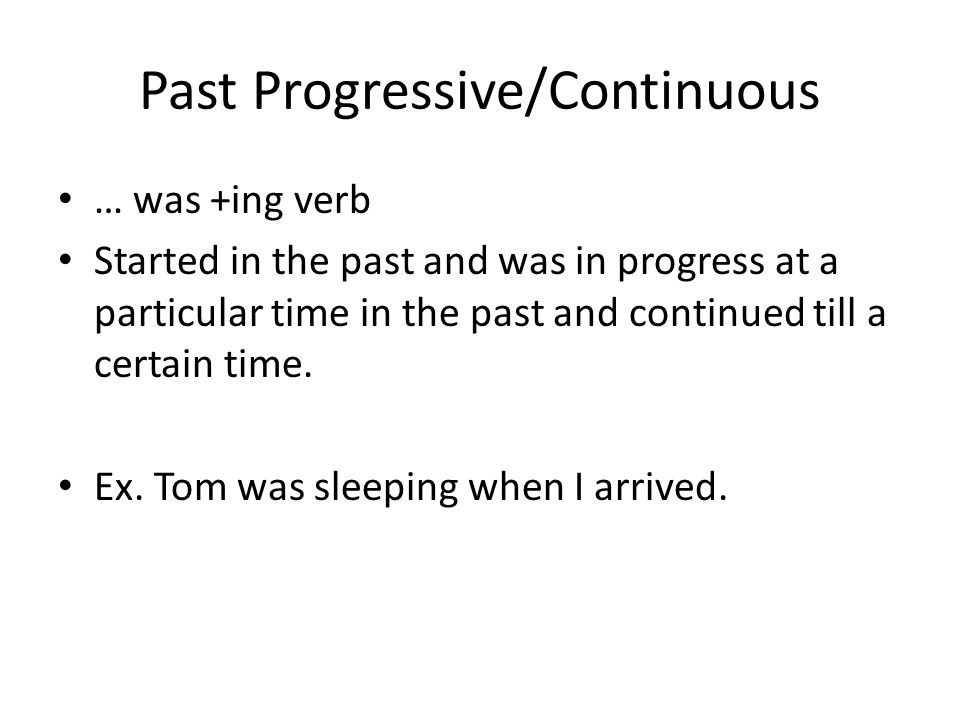 Past Progressive/Continuous … was +ing verb Started in the past and was in progress at a particular time in the past and continued till a certain time