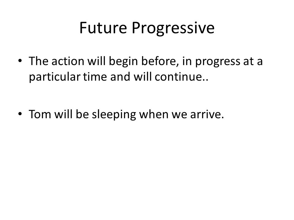 Future Progressive The action will begin before, in progress at a particular time and will continue.. Tom will be sleeping when we arrive.