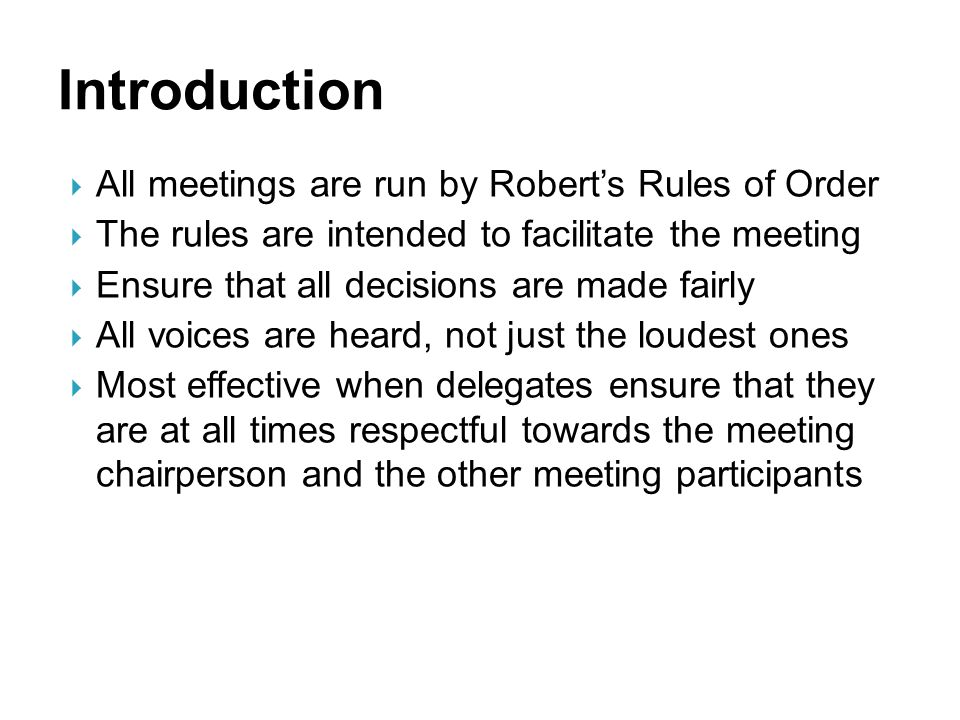  All meetings are run by Robert's Rules of Order  The rules are intended to facilitate the meeting  Ensure that all decisions are made fairly  All voices are heard, not just the loudest ones  Most effective when delegates ensure that they are at all times respectful towards the meeting chairperson and the other meeting participants Introduction