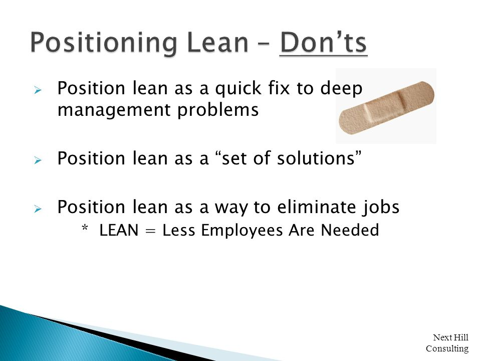 Next Hill Consulting  Position lean as a quick fix to deep management problems  Position lean as a set of solutions  Position lean as a way to eliminate jobs * LEAN = Less Employees Are Needed