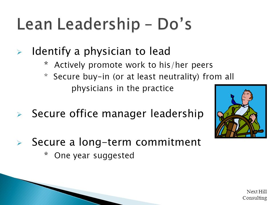 Next Hill Consulting  Identify a physician to lead * Actively promote work to his/her peers * Secure buy-in (or at least neutrality) from all physicians in the practice  Secure office manager leadership  Secure a long-term commitment * One year suggested