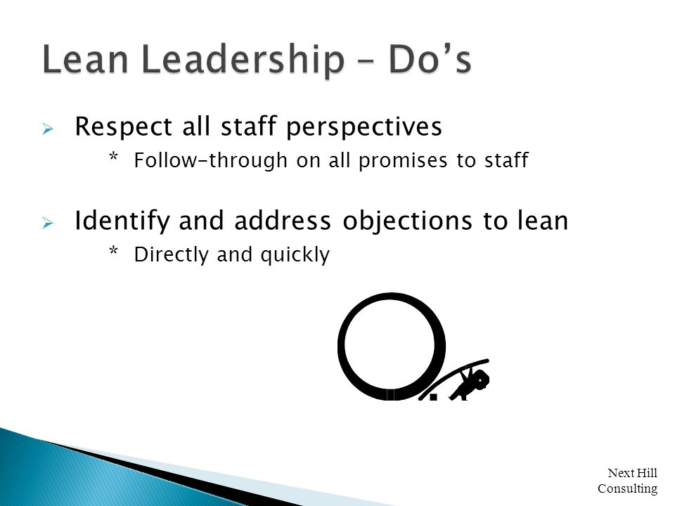 Next Hill Consulting  Respect all staff perspectives * Follow-through on all promises to staff  Identify and address objections to lean * Directly and quickly