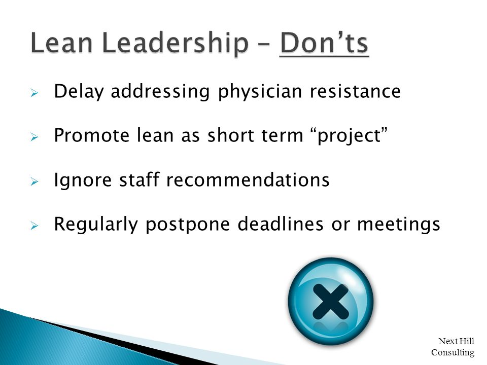 Next Hill Consulting  Delay addressing physician resistance  Promote lean as short term project  Ignore staff recommendations  Regularly postpone deadlines or meetings