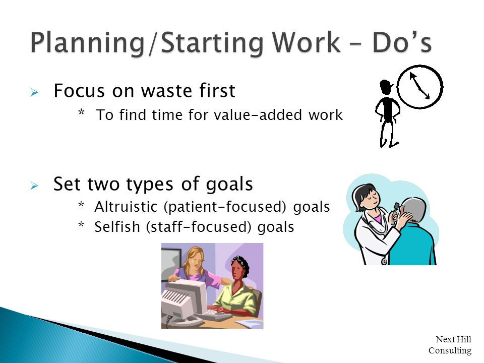 Next Hill Consulting  Focus on waste first * To find time for value-added work  Set two types of goals * Altruistic (patient-focused) goals * Selfish (staff-focused) goals