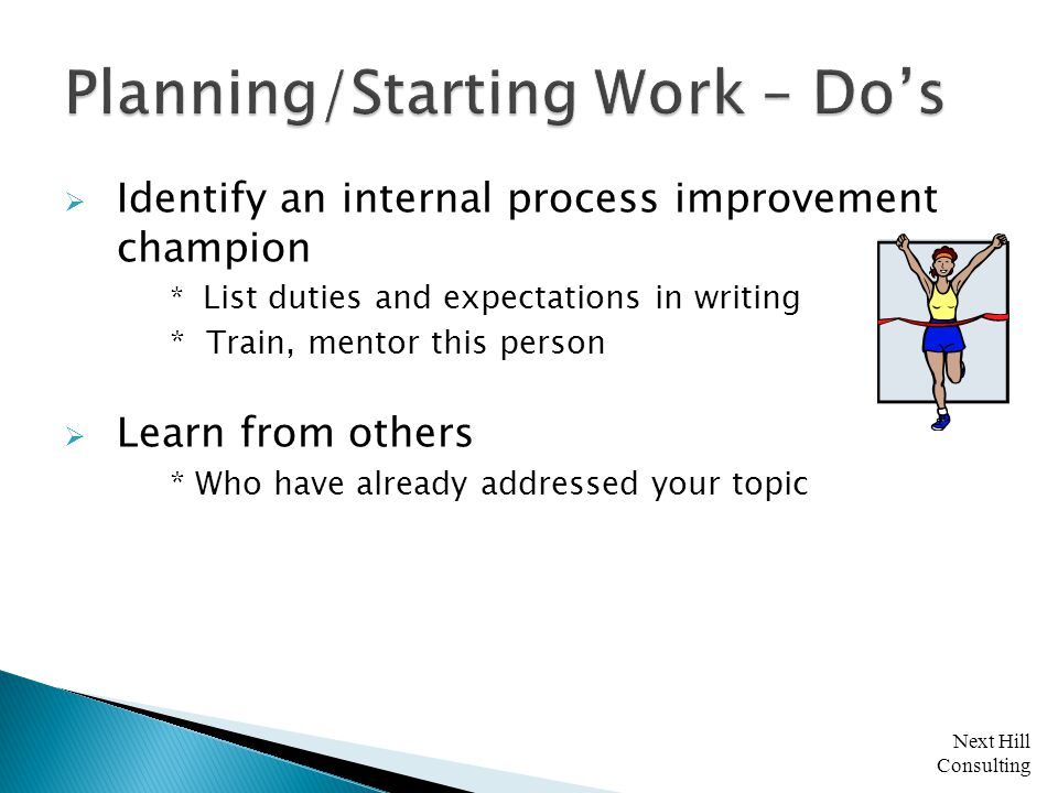Next Hill Consulting  Identify an internal process improvement champion * List duties and expectations in writing * Train, mentor this person  Learn from others * Who have already addressed your topic
