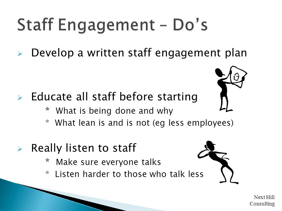 Next Hill Consulting  Develop a written staff engagement plan  Educate all staff before starting * What is being done and why * What lean is and is not (eg less employees)  R eally listen to staff * Make sure everyone talks * Listen harder to those who talk less
