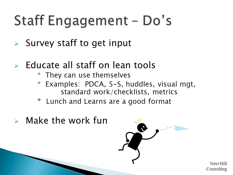 Next Hill Consulting  Survey staff to get input  Educate all staff on lean tools * They can use themselves * Examples: PDCA, 5-S, huddles, visual mgt, standard work/checklists, metrics * Lunch and Learns are a good format  Make the work fun