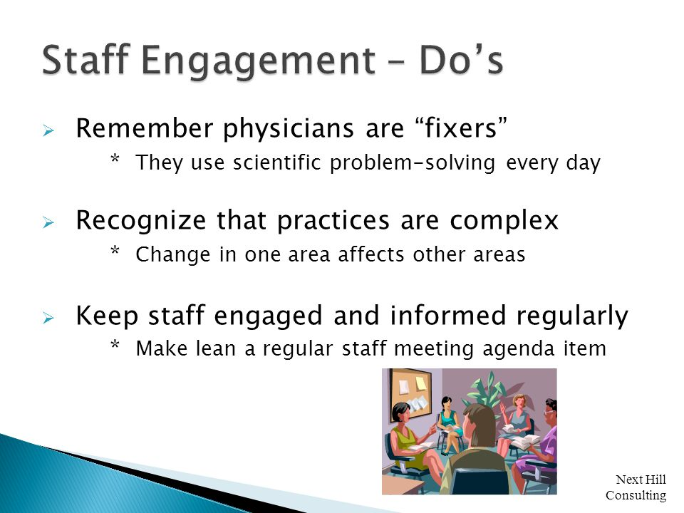 Next Hill Consulting  Remember physicians are fixers * They use scientific problem-solving every day  Recognize that practices are complex * Change in one area affects other areas  Keep staff engaged and informed regularly * Make lean a regular staff meeting agenda item