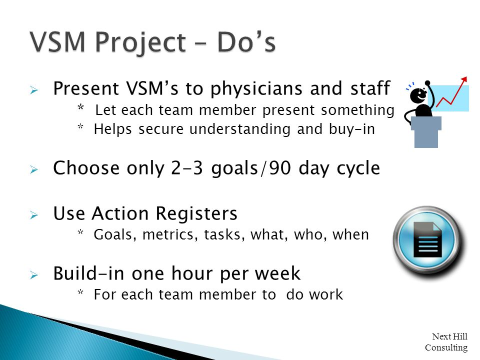 Next Hill Consulting  Present VSM's to physicians and staff * Let each team member present something * Helps secure understanding and buy-in  Choose only 2-3 goals/90 day cycle  Use Action Registers * Goals, metrics, tasks, what, who, when  Build-in one hour per week * For each team member to do work