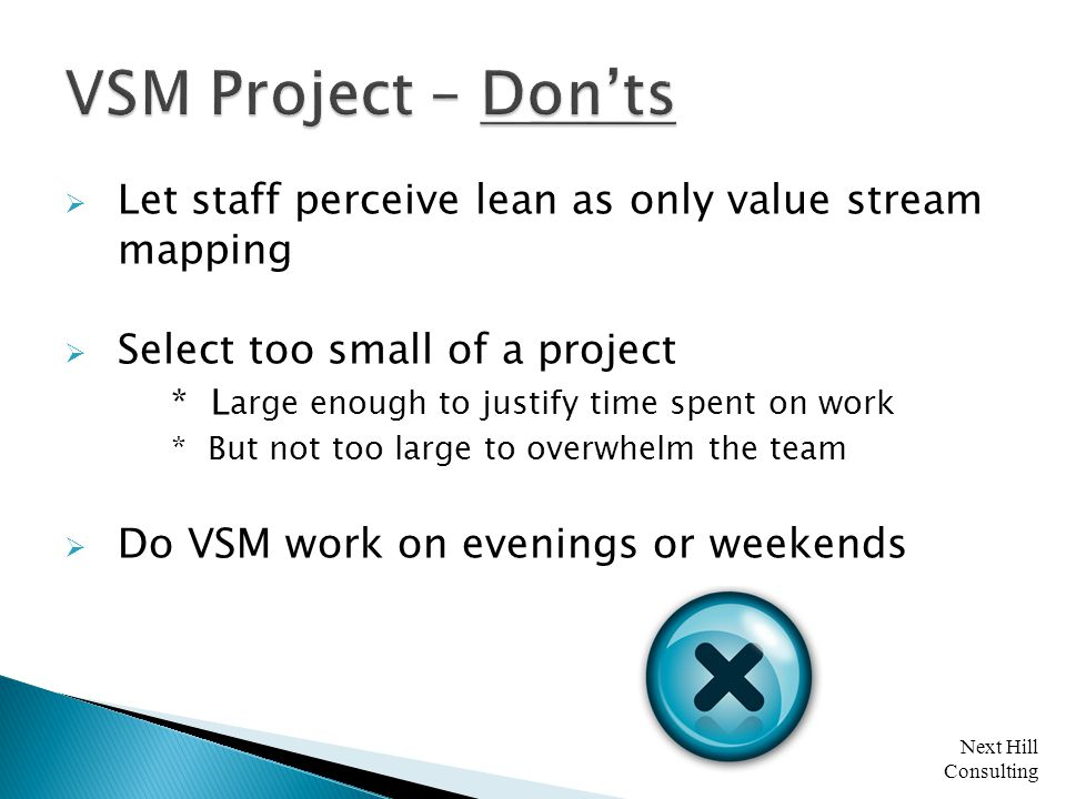 Next Hill Consulting  Let staff perceive lean as only value stream mapping  Select too small of a project * L arge enough to justify time spent on work * But not too large to overwhelm the team  Do VSM work on evenings or weekends