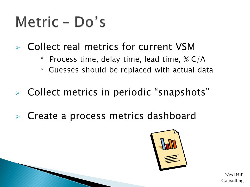 Next Hill Consulting  Collect real metrics for current VSM * Process time, delay time, lead time, % C/A * Guesses should be replaced with actual data  Collect metrics in periodic snapshots  Create a process metrics dashboard