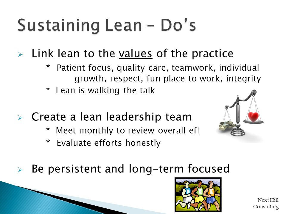 Next Hill Consulting  Link lean to the values of the practice * Patient focus, quality care, teamwork, individual growth, respect, fun place to work, integrity * Lean is walking the talk  Create a lean leadership team * Meet monthly to review overall efforts * Evaluate efforts honestly  Be persistent and long-term focused