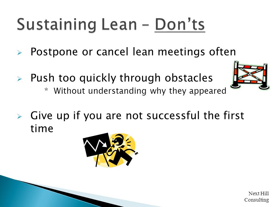Next Hill Consulting  Postpone or cancel lean meetings often  Push too quickly through obstacles * Without understanding why they appeared  Give up if you are not successful the first time