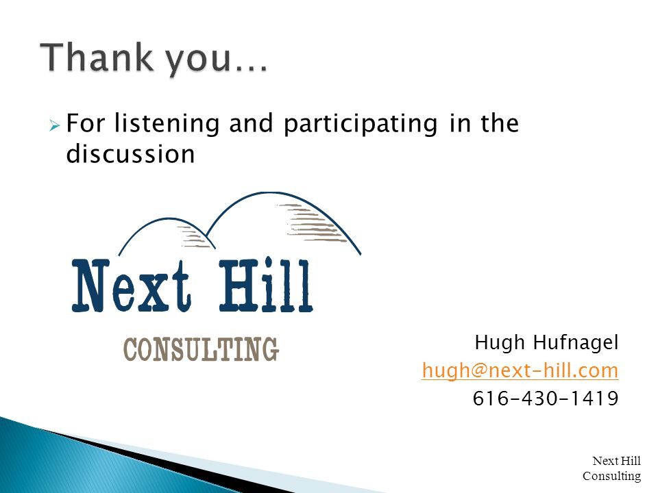 Next Hill Consulting  For listening and participating in the discussion Hugh Hufnagel hugh@next-hill.com 616-430-1419