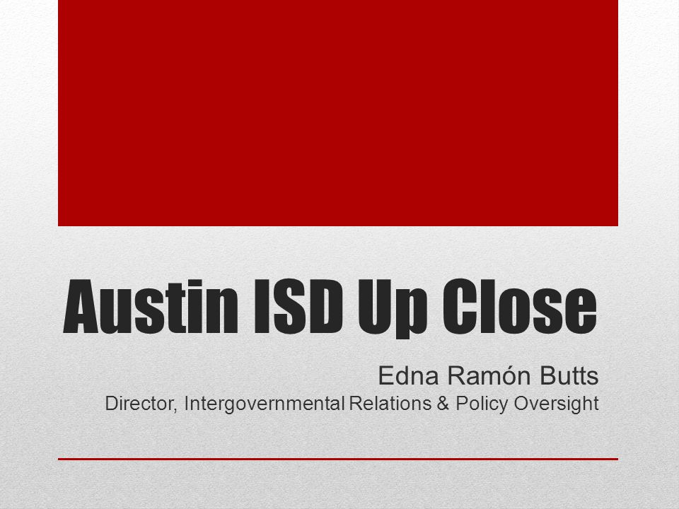 Austin ISD Up Close Edna Ramón Butts Director, Intergovernmental Relations & Policy Oversight