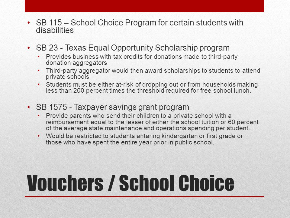 Vouchers / School Choice SB 115 – School Choice Program for certain students with disabilities SB 23 - Texas Equal Opportunity Scholarship program Provides business with tax credits for donations made to third-party donation aggregators Third-party aggregator would then award scholarships to students to attend private schools Students must be either at-risk of dropping out or from households making less than 200 percent times the threshold required for free school lunch.