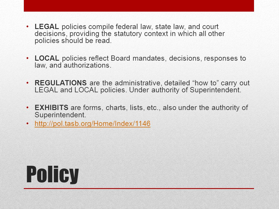 Policy LEGAL policies compile federal law, state law, and court decisions, providing the statutory context in which all other policies should be read.