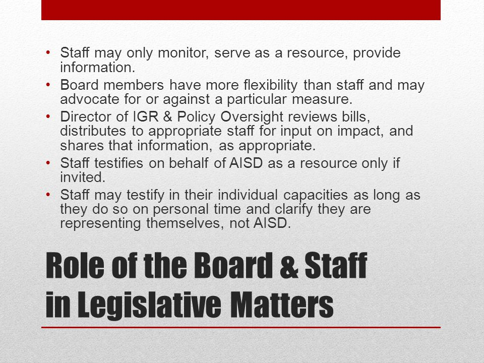 Role of the Board & Staff in Legislative Matters Staff may only monitor, serve as a resource, provide information.
