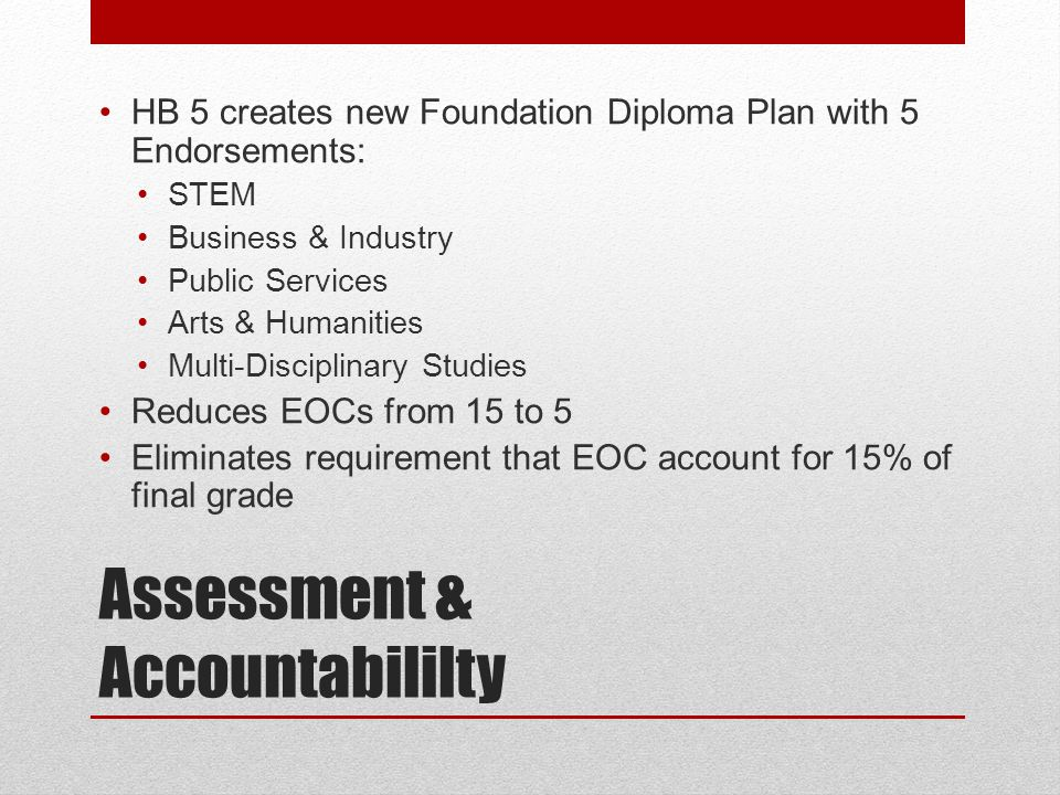 Assessment & Accountabililty HB 5 creates new Foundation Diploma Plan with 5 Endorsements: STEM Business & Industry Public Services Arts & Humanities Multi-Disciplinary Studies Reduces EOCs from 15 to 5 Eliminates requirement that EOC account for 15% of final grade