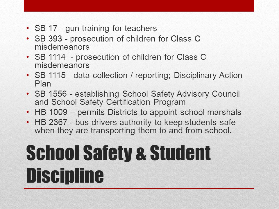 School Safety & Student Discipline SB 17 - gun training for teachers SB 393 - prosecution of children for Class C misdemeanors SB 1114 - prosecution of children for Class C misdemeanors SB 1115 - data collection / reporting; Disciplinary Action Plan SB 1556 - establishing School Safety Advisory Council and School Safety Certification Program HB 1009 – permits Districts to appoint school marshals HB 2367 - bus drivers authority to keep students safe when they are transporting them to and from school.