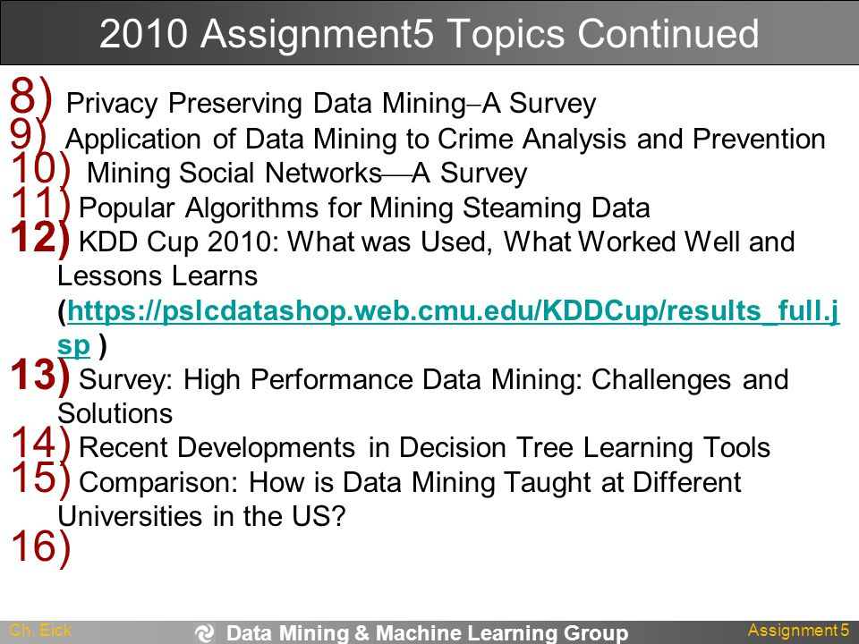 Data Mining & Machine Learning Group Ch. EickAssignment 5 2010 Assignment5 Topics Continued 8) Privacy Preserving Data Mining  A Survey 9) Applicatio