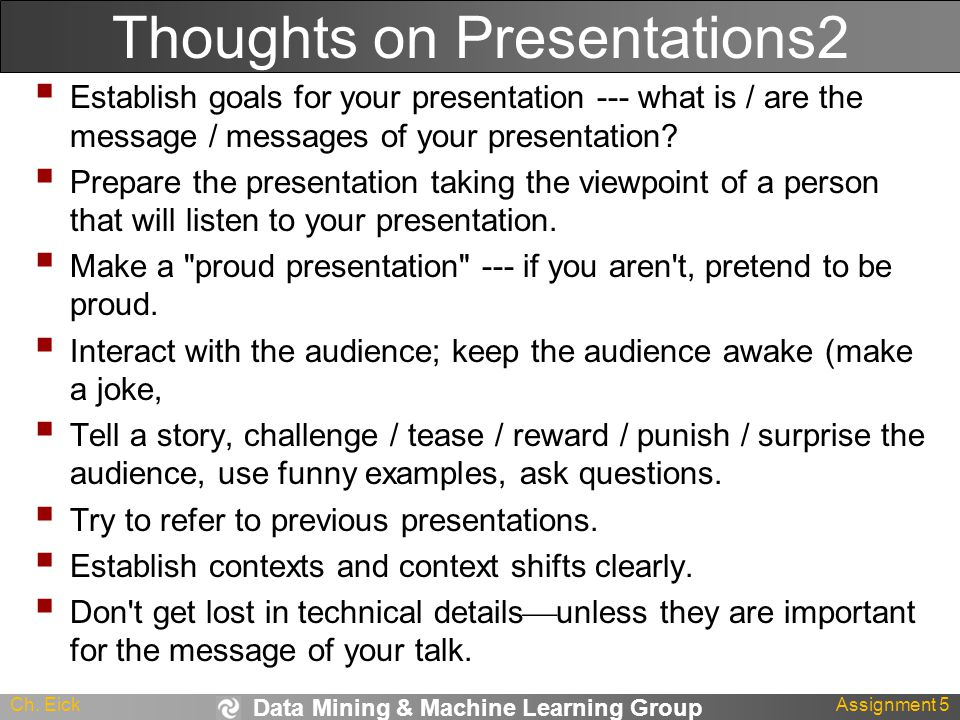 Data Mining & Machine Learning Group Ch. EickAssignment 5 Thoughts on Presentations2  Establish goals for your presentation --- what is / are the mes
