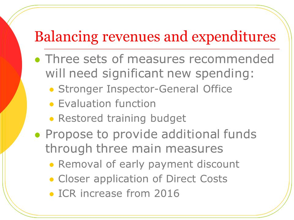 Balancing revenues and expenditures Three sets of measures recommended will need significant new spending: Stronger Inspector-General Office Evaluation function Restored training budget Propose to provide additional funds through three main measures Removal of early payment discount Closer application of Direct Costs ICR increase from 2016