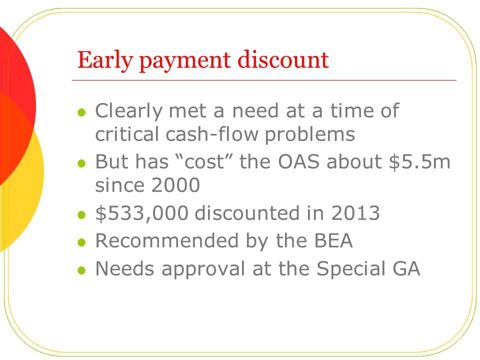 Early payment discount Clearly met a need at a time of critical cash-flow problems But has cost the OAS about $5.5m since 2000 $533,000 discounted in 2013 Recommended by the BEA Needs approval at the Special GA