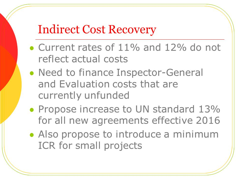Indirect Cost Recovery Current rates of 11% and 12% do not reflect actual costs Need to finance Inspector-General and Evaluation costs that are currently unfunded Propose increase to UN standard 13% for all new agreements effective 2016 Also propose to introduce a minimum ICR for small projects