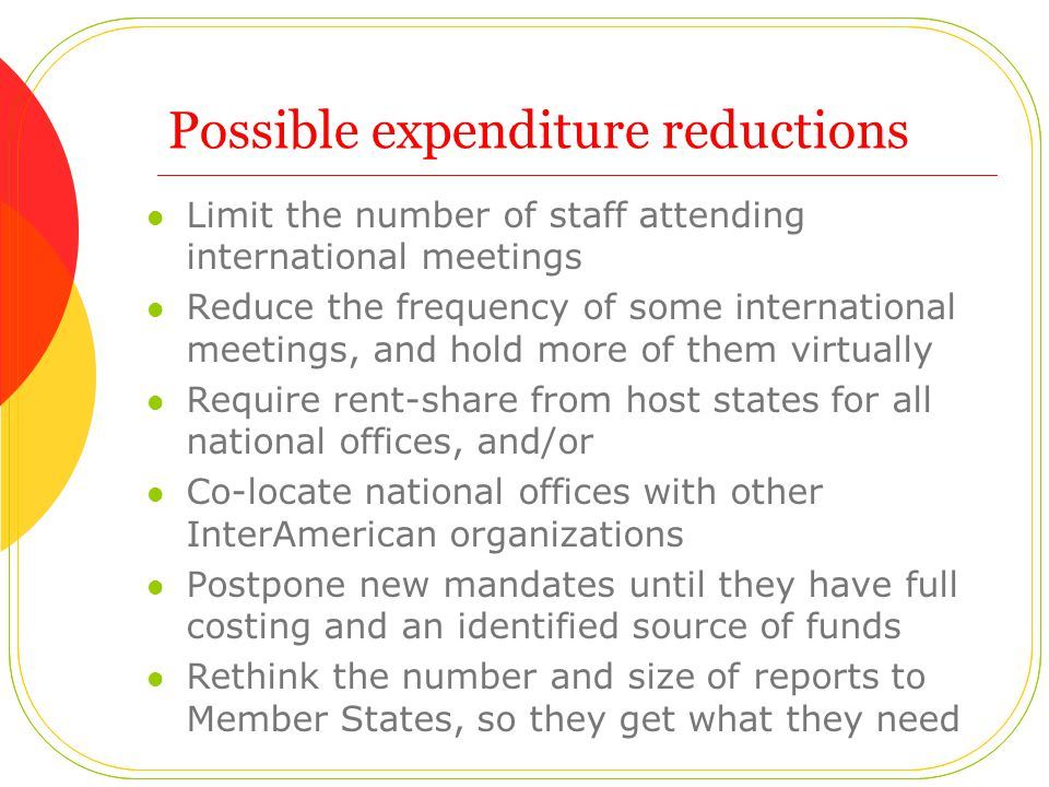 Possible expenditure reductions Limit the number of staff attending international meetings Reduce the frequency of some international meetings, and hold more of them virtually Require rent-share from host states for all national offices, and/or Co-locate national offices with other InterAmerican organizations Postpone new mandates until they have full costing and an identified source of funds Rethink the number and size of reports to Member States, so they get what they need