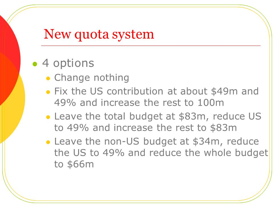 New quota system 4 options Change nothing Fix the US contribution at about $49m and 49% and increase the rest to 100m Leave the total budget at $83m, reduce US to 49% and increase the rest to $83m Leave the non-US budget at $34m, reduce the US to 49% and reduce the whole budget to $66m