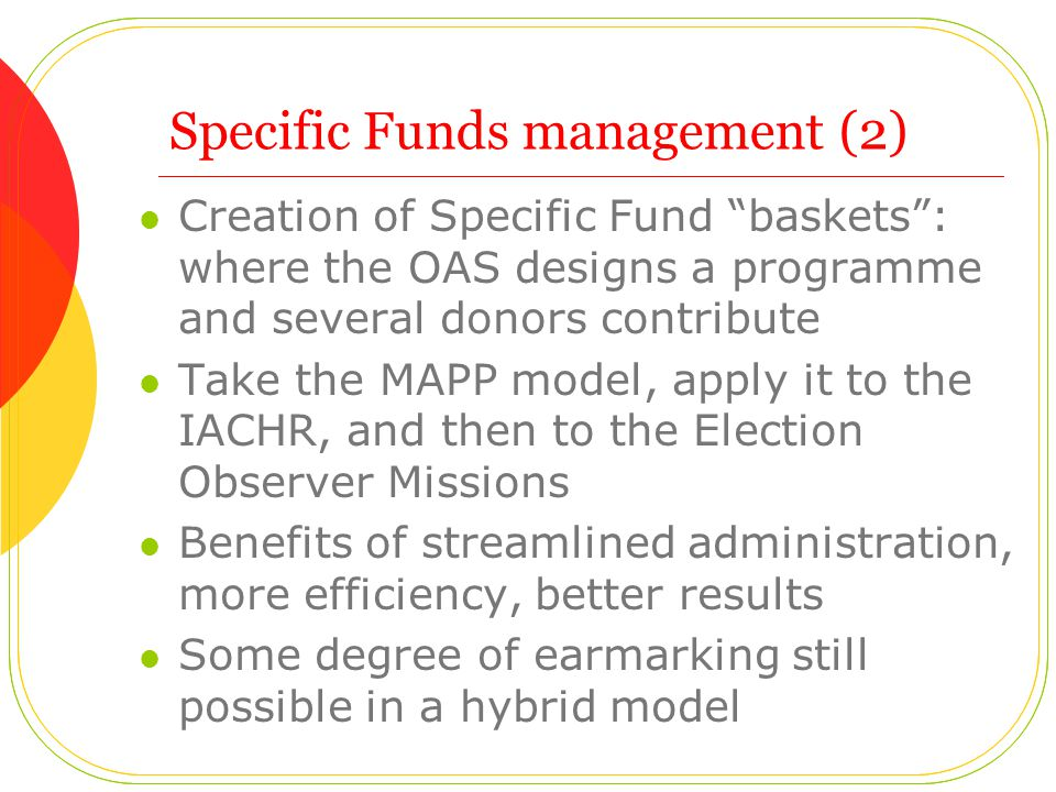 Specific Funds management (2) Creation of Specific Fund baskets : where the OAS designs a programme and several donors contribute Take the MAPP model, apply it to the IACHR, and then to the Election Observer Missions Benefits of streamlined administration, more efficiency, better results Some degree of earmarking still possible in a hybrid model