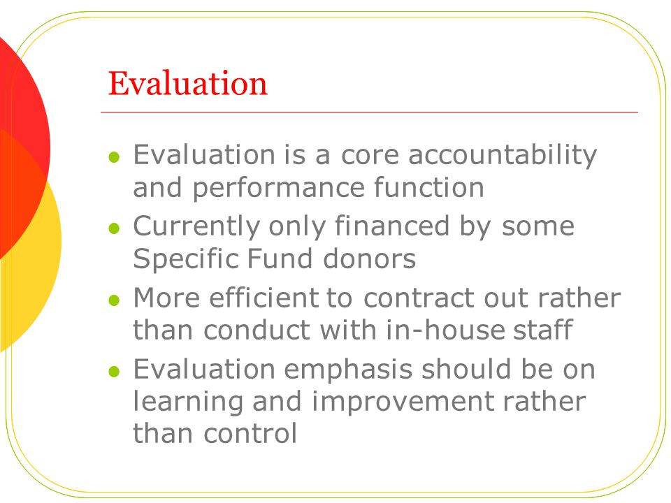 Evaluation Evaluation is a core accountability and performance function Currently only financed by some Specific Fund donors More efficient to contract out rather than conduct with in-house staff Evaluation emphasis should be on learning and improvement rather than control