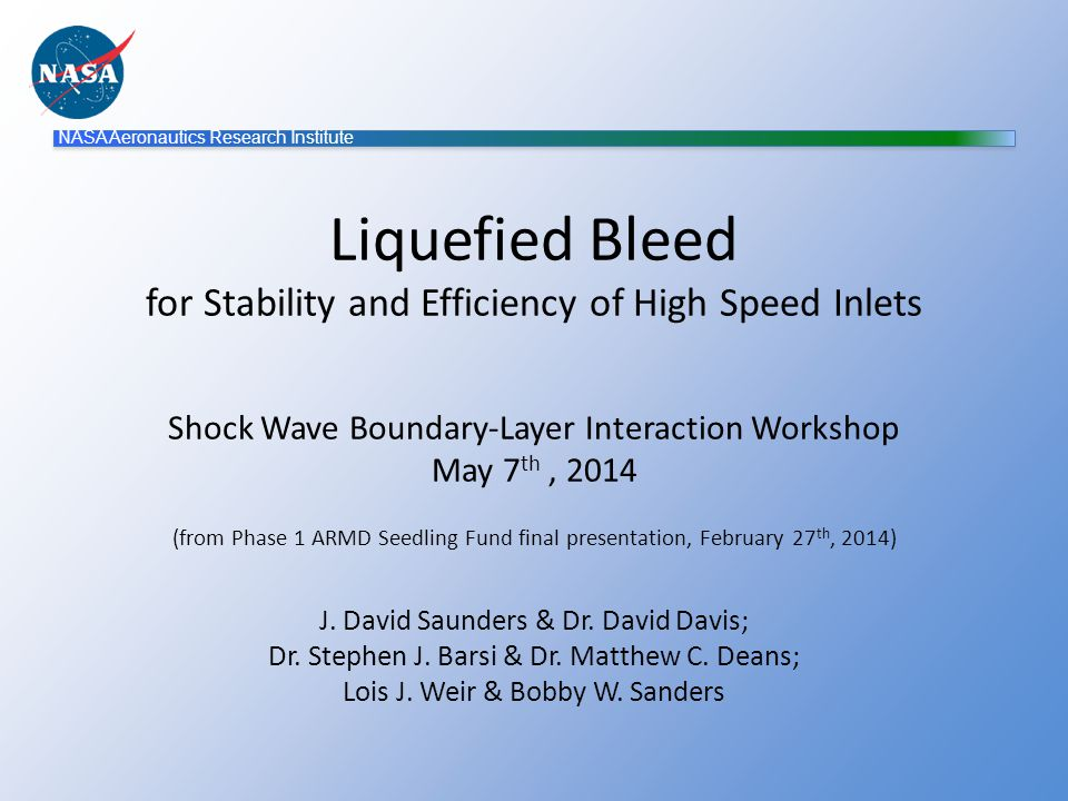 NASA Aeronautics Research Institute Liquefied Bleed for Stability and Efficiency of High Speed Inlets Shock Wave Boundary-Layer Interaction Workshop May 7 th, 2014 (from Phase 1 ARMD Seedling Fund final presentation, February 27 th, 2014) J.