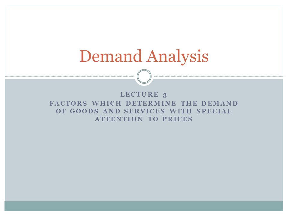 LECTURE 3 FACTORS WHICH DETERMINE THE DEMAND OF GOODS AND SERVICES WITH SPECIAL ATTENTION TO PRICES Demand Analysis
