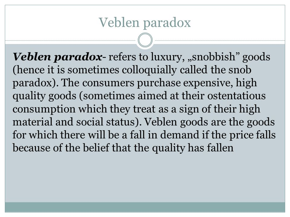 "Veblen paradox Veblen paradox- refers to luxury, ""snobbish goods (hence it is sometimes colloquially called the snob paradox)."
