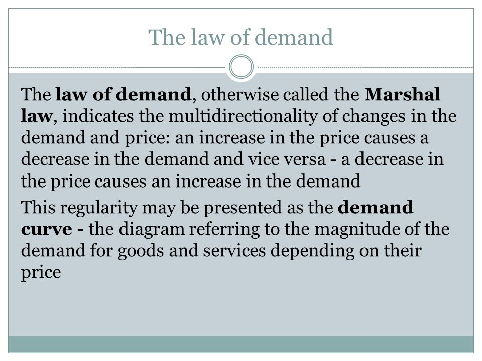 The law of demand The law of demand, otherwise called the Marshal law, indicates the multidirectionality of changes in the demand and price: an increase in the price causes a decrease in the demand and vice versa - a decrease in the price causes an increase in the demand This regularity may be presented as the demand curve - the diagram referring to the magnitude of the demand for goods and services depending on their price