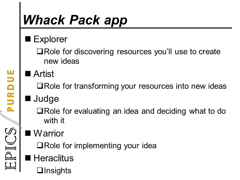 Whack Pack app Explorer  Role for discovering resources you'll use to create new ideas Artist  Role for transforming your resources into new ideas Judge  Role for evaluating an idea and deciding what to do with it Warrior  Role for implementing your idea Heraclitus  Insights