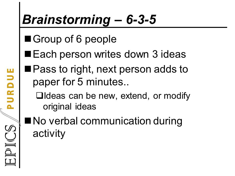 Brainstorming – 6-3-5 Group of 6 people Each person writes down 3 ideas Pass to right, next person adds to paper for 5 minutes..